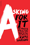 Asking for It: The Alarming Rise of Rape Culture -- and What We Can Do about It