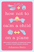 How Not to Calm a Child On a Plane & Other Lessons in Parenting from a Highly Questionable Source