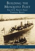 Building the Mosquito Fleet: The U.S. Navy's First Torpedo Boats