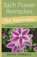 Bach Flower Remedies for Beginners: 38 Essences that Heal from Deep Within (For Beginners (Llewellyn's)) David F. Vennells