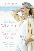 Secret Wisdom of a Womans Body Freeing Yourself to Live Passionately & Age Fearlessly
