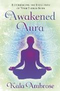 The Awakened Aura: Experiencing the Evolution of Your Energy Body