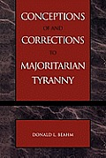 Conceptions Of & Corrections To Majoritarian Tyranny by Donald L Beahm