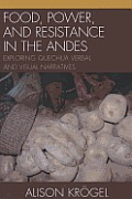 Food Power & Resistance in the Andes Exploring Quechua Verbal & Visual Narratives