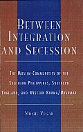 Between Integration and Secession: The Muslim Communities of the Southern Philippines, Southern Thailand, and Western Burma/Myanmar