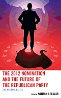 2012 Nomination & The Future Of The Republican Party by William J. Miller (edt)