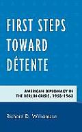 First Steps Toward Detente: American Diplomacy in the Berlin Crisis, 1958-1963