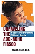 Unraveling the ADD ADHD Fiasco Successful Parenting Without Drugs