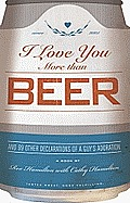 I Love You More Than Beer: And 99 More Declarations of a Guy's Adoration