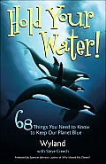 Hold Your Water 68 Things You Need to Know to Keep Our Planet Blue