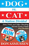 Dog Vs Cat A Nation Divided Dirty Tricks & Other Shocking Secrets from a Nasty Pet Election