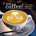 I Love Coffee Over 100 Easy & Delicious Coffee Drinks
