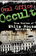 Oval Office Occult: True Stories Of White House Weirdness by Brian M. Thomsen