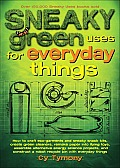 Sneaky Green Uses for Everyday Things: How to Craft Eco-Garments and Sneaky Snack Kits, Create Green Cleaners, Remake Paper Into Flying Toys, Assemble