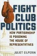 Fight Club Politics How Partisanship Is Poisoning the House of Representatives