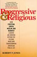 Progressive & Religious How Christian Jewish Muslim & Buddhist Leaders Are Moving Beyond the Culture Wars & Transforming American Life