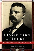 I Rose Like A Rocket The Political Education of Theodore Roosevelt