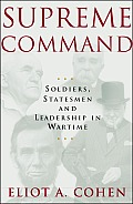 Supreme Command : Soldiers, Statesmen, and Leadership in Wartime (02 Edition)