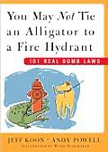You May Not Tie an Alligator to a Fire Hydrant: 101 Real Dumb Laws