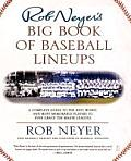 Rob Neyers Big Book of Baseball Lineups A Complete Guide to the Best Worst & Most Memorable Players to Ever Grace the Major Leagues