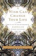 Wish Can Change Your Life How to Use the Ancient Wisdom of Kabbalah to Make Your Dreams Come True