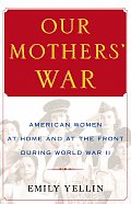 Our Mothers War American Women at Home & at the Front During World War II