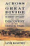 Across The Great Divide Robert Stuart & The Discovery Of The Oregon Trail