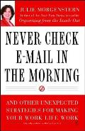 Never Check E Mail in the Morning & Other Unexpected Strategies for Making Your Work Life Work