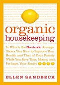 Organic Housekeeping In Which the Nontoxic Avenger Shows You How to Improve Your Health & That of Your Family While You Save Time Money