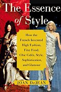 Essence of Style How the French Invented High Fashion Fine Food Chic Cafes Style Sophistication & Glamour