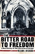 Bitter Road to Freedom A New History of the Liberation of Europe