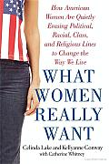 What Women Really Want How American Women Are Quietly Erasing Political Racial Class & Religious Lines to Change the Way We Live