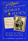 Man Who Created Sherlock Holmes The Life & Times of Sir Arthur Conan Doyle