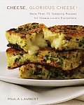 Cheese, Glorious Cheese: More Than 75 Tempting Recipes for Cheese Lovers Everywhere