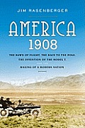 America 1908 The Dawn of Flight the Race to the Pole the Invention of the Model T & the Making of a Modern Nation
