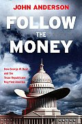 Follow The Money: How George W. Bush & The Texas Republicans Hog-Tied America by John Anderson