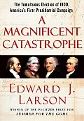 A Magnificent Catastrophe: The Tumultuous Election of 1800, America's First Presidential Campaign Cover