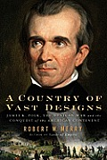 Country of Vast Designs James K Polk the Mexican War & the Conquest of the American Continent