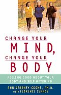 Change Your Mind Change Your Body Feeling Good about Your Body & Self After 40