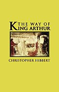 The Way of King Arthur: The True Story of King Arthur and His Knights of the Round Table
