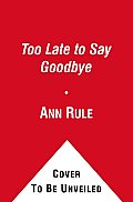 Too Late to Say Goodbye A True Story of Murder & Betrayal