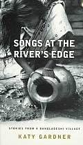 Songs at the Rivers Edge Stories from a Bangladeshi Village