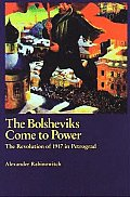 Bolsheviks Come To Power: the Revolution of 1917 in Petrograd (04 Edition)