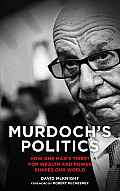 Murdochs Politics How One Mans Thirst For Wealth & Power Shapes our World