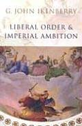 Liberal Order and Imperial Ambition: Essays on American Power and International Order