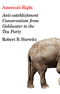 Americas Right Anti Establishment Conservatism from Goldwater to the Tea Party