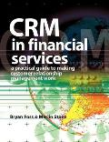 Crm in Financial Services A Practical Guide to Making Customer Relationship Management Work