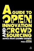 Guide to Open Innovation & Crowdsourcing A Compendium of Best Practice Advice & Case Studies from Leading Thinkers Commentators & Practitione
