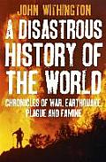 A Disastrous History Of The World: Chronicles Of War, Earthquake, Plague & Flood. John Withington by John Withington