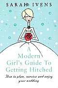 A Modern Girl's Guide to Getting Hitched: How to Plan, Survive and Enjoy Your Wedding (Modern Girl's Guide)